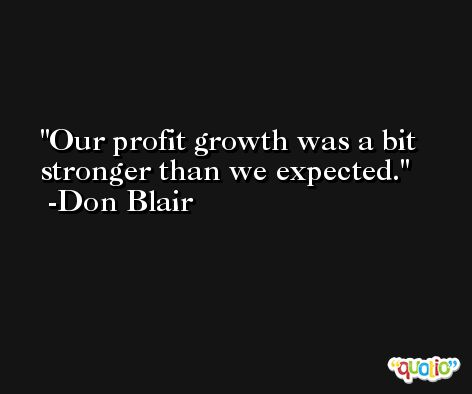Our profit growth was a bit stronger than we expected. -Don Blair