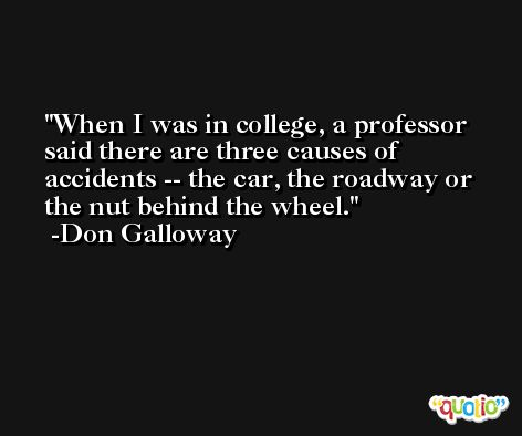 When I was in college, a professor said there are three causes of accidents -- the car, the roadway or the nut behind the wheel. -Don Galloway