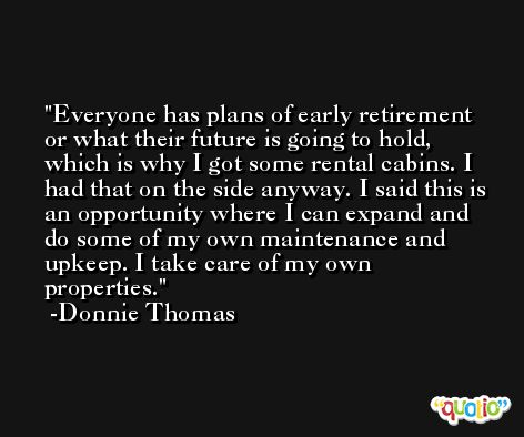 Everyone has plans of early retirement or what their future is going to hold, which is why I got some rental cabins. I had that on the side anyway. I said this is an opportunity where I can expand and do some of my own maintenance and upkeep. I take care of my own properties. -Donnie Thomas