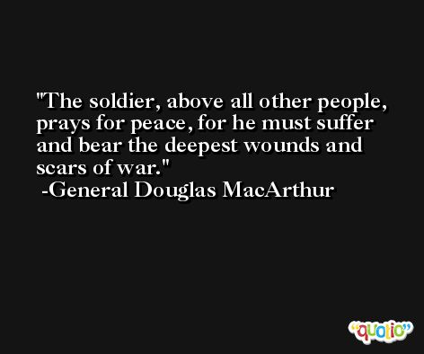 The soldier, above all other people, prays for peace, for he must suffer and bear the deepest wounds and scars of war. -General Douglas MacArthur