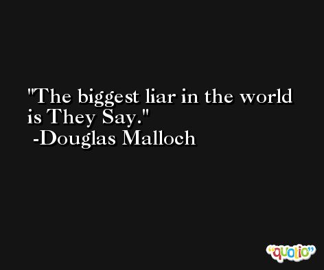 The biggest liar in the world is They Say. -Douglas Malloch