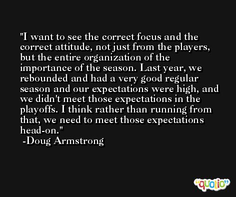 I want to see the correct focus and the correct attitude, not just from the players, but the entire organization of the importance of the season. Last year, we rebounded and had a very good regular season and our expectations were high, and we didn't meet those expectations in the playoffs. I think rather than running from that, we need to meet those expectations head-on. -Doug Armstrong