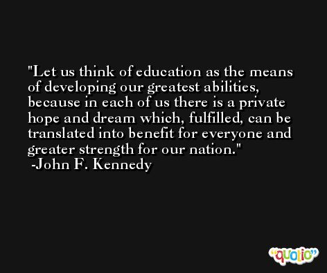 Let us think of education as the means of developing our greatest abilities, because in each of us there is a private hope and dream which, fulfilled, can be translated into benefit for everyone and greater strength for our nation. -John F. Kennedy