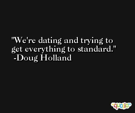 We're dating and trying to get everything to standard. -Doug Holland