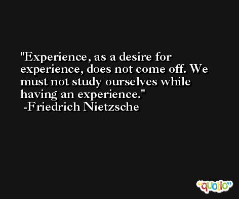 Experience, as a desire for experience, does not come off. We must not study ourselves while having an experience. -Friedrich Nietzsche