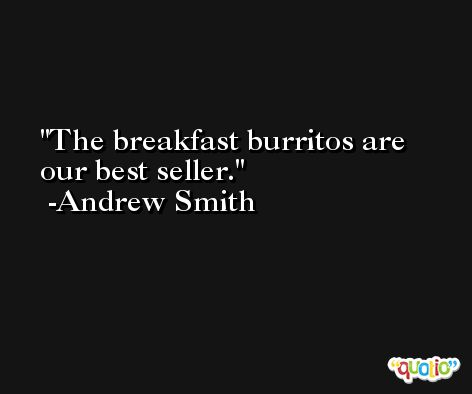 The breakfast burritos are our best seller. -Andrew Smith