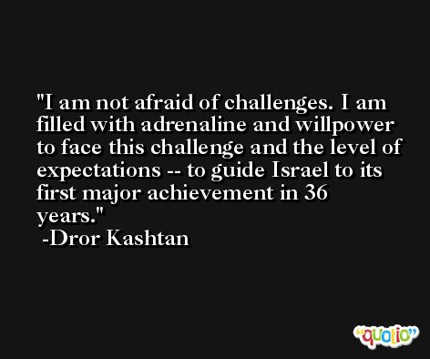 I am not afraid of challenges. I am filled with adrenaline and willpower to face this challenge and the level of expectations -- to guide Israel to its first major achievement in 36 years. -Dror Kashtan
