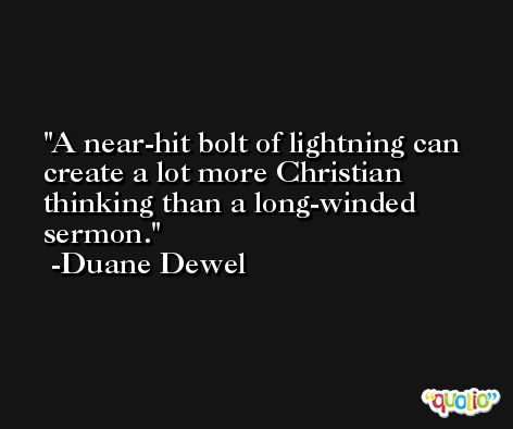 A near-hit bolt of lightning can create a lot more Christian thinking than a long-winded sermon. -Duane Dewel