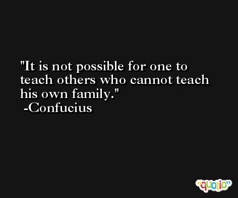 It is not possible for one to teach others who cannot teach his own family. -Confucius