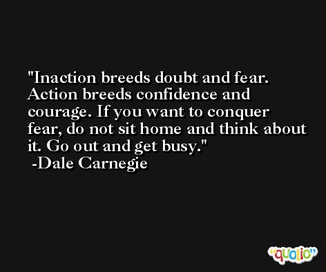 Inaction breeds doubt and fear. Action breeds confidence and courage. If you want to conquer fear, do not sit home and think about it. Go out and get busy. -Dale Carnegie