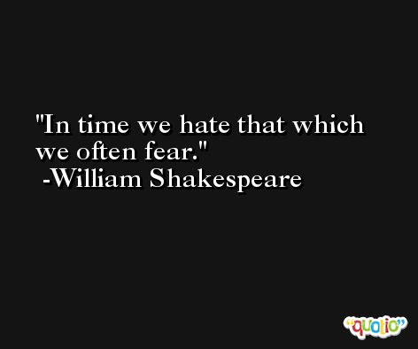 In time we hate that which we often fear. -William Shakespeare