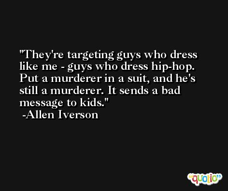 They're targeting guys who dress like me - guys who dress hip-hop. Put a murderer in a suit, and he's still a murderer. It sends a bad message to kids. -Allen Iverson