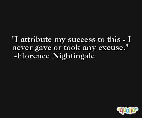 I attribute my success to this - I never gave or took any excuse. -Florence Nightingale