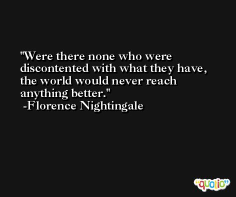 Were there none who were discontented with what they have, the world would never reach anything better. -Florence Nightingale