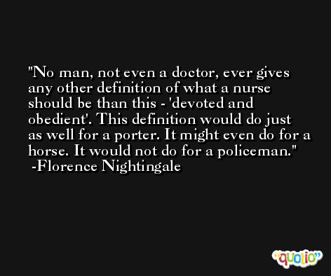 No man, not even a doctor, ever gives any other definition of what a nurse should be than this - 'devoted and obedient'. This definition would do just as well for a porter. It might even do for a horse. It would not do for a policeman. -Florence Nightingale