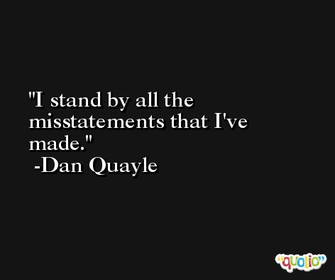 I stand by all the misstatements that I've made. -Dan Quayle