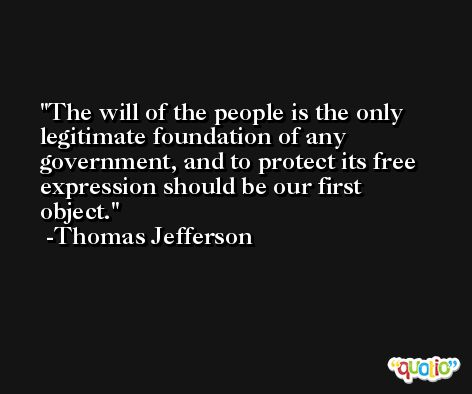 The will of the people is the only legitimate foundation of any government, and to protect its free expression should be our first object. -Thomas Jefferson