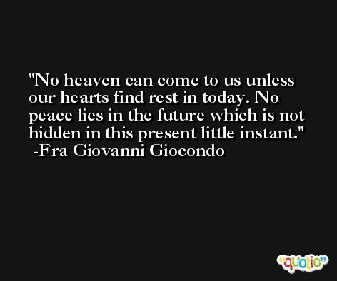 No heaven can come to us unless our hearts find rest in today. No peace lies in the future which is not hidden in this present little instant. -Fra Giovanni Giocondo