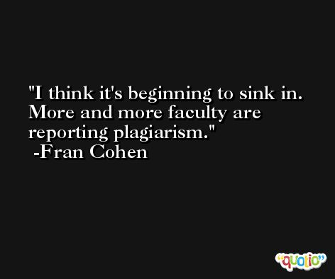 I think it's beginning to sink in. More and more faculty are reporting plagiarism. -Fran Cohen