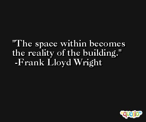 The space within becomes the reality of the building. -Frank Lloyd Wright