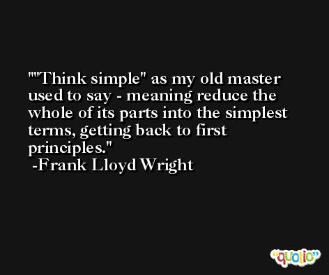 'Think simple' as my old master used to say - meaning reduce the whole of its parts into the simplest terms, getting back to first principles. -Frank Lloyd Wright