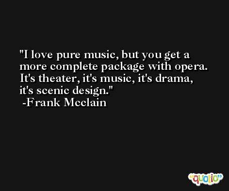 I love pure music, but you get a more complete package with opera. It's theater, it's music, it's drama, it's scenic design. -Frank Mcclain