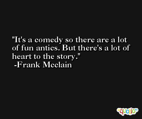 It's a comedy so there are a lot of fun antics. But there's a lot of heart to the story. -Frank Mcclain