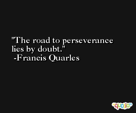 The road to perseverance lies by doubt. -Francis Quarles