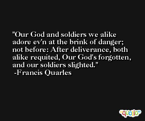 Our God and soldiers we alike adore ev'n at the brink of danger;  not before: After deliverance, both alike requited, Our God's forgotten, and our soldiers slighted. -Francis Quarles