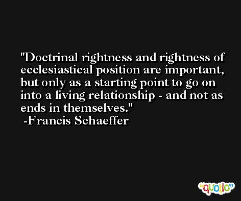 Doctrinal rightness and rightness of ecclesiastical position are important, but only as a starting point to go on into a living relationship - and not as ends in themselves. -Francis Schaeffer