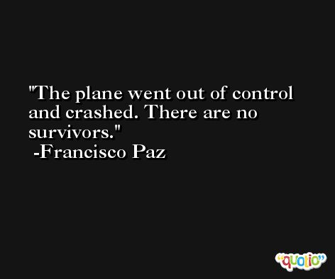 The plane went out of control and crashed. There are no survivors. -Francisco Paz