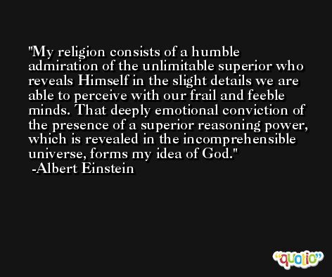My religion consists of a humble admiration of the unlimitable superior who reveals Himself in the slight details we are able to perceive with our frail and feeble minds. That deeply emotional conviction of the presence of a superior reasoning power, which is revealed in the incomprehensible universe, forms my idea of God. -Albert Einstein
