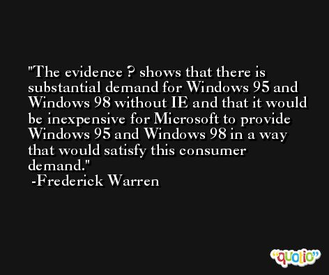 The evidence ? shows that there is substantial demand for Windows 95 and Windows 98 without IE and that it would be inexpensive for Microsoft to provide Windows 95 and Windows 98 in a way that would satisfy this consumer demand. -Frederick Warren