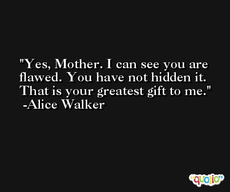 Yes, Mother. I can see you are flawed. You have not hidden it. That is your greatest gift to me. -Alice Walker