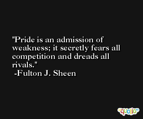 Pride is an admission of weakness; it secretly fears all competition and dreads all rivals. -Fulton J. Sheen