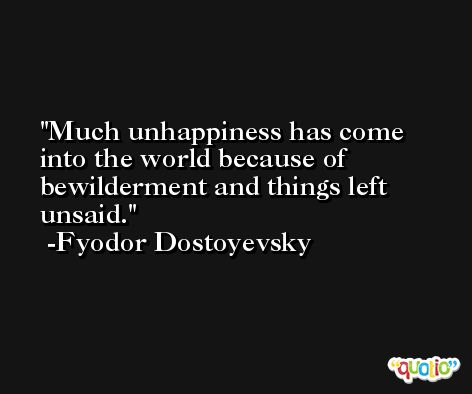 Much unhappiness has come into the world because of bewilderment and things left unsaid. -Fyodor Dostoyevsky