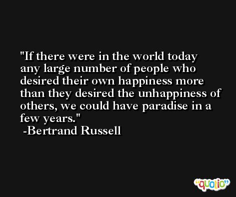 If there were in the world today any large number of people who desired their own happiness more than they desired the unhappiness of others, we could have paradise in a few years. -Bertrand Russell