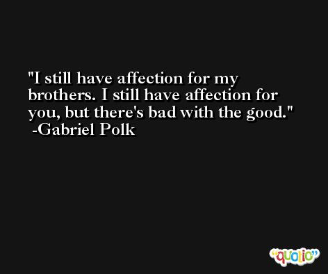 I still have affection for my brothers. I still have affection for you, but there's bad with the good. -Gabriel Polk