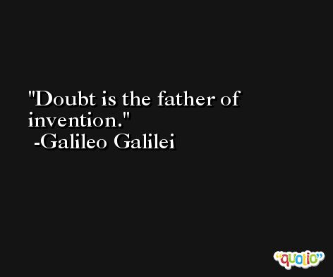 Doubt is the father of invention. -Galileo Galilei