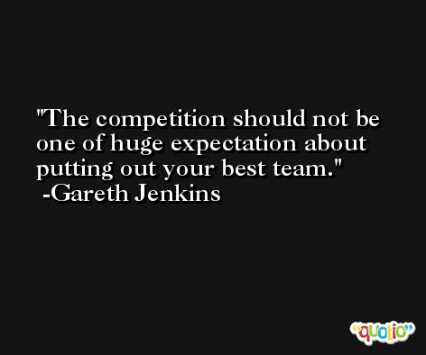 The competition should not be one of huge expectation about putting out your best team. -Gareth Jenkins