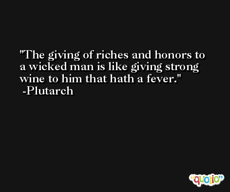 The giving of riches and honors to a wicked man is like giving strong wine to him that hath a fever. -Plutarch