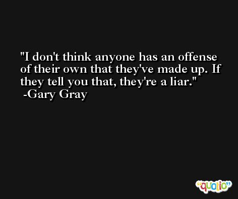 I don't think anyone has an offense of their own that they've made up. If they tell you that, they're a liar. -Gary Gray