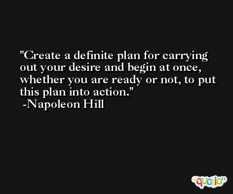 Create a definite plan for carrying out your desire and begin at once, whether you are ready or not, to put this plan into action. -Napoleon Hill