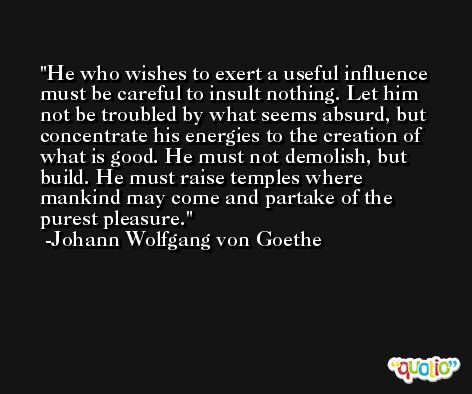He who wishes to exert a useful influence must be careful to insult nothing. Let him not be troubled by what seems absurd, but concentrate his energies to the creation of what is good. He must not demolish, but build. He must raise temples where mankind may come and partake of the purest pleasure. -Johann Wolfgang von Goethe