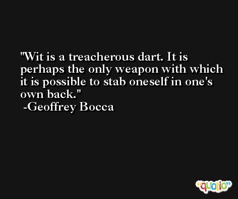 Wit is a treacherous dart. It is perhaps the only weapon with which it is possible to stab oneself in one's own back. -Geoffrey Bocca