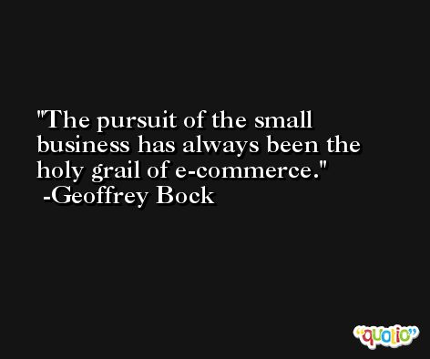 The pursuit of the small business has always been the holy grail of e-commerce. -Geoffrey Bock