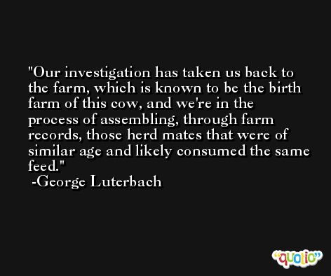 Our investigation has taken us back to the farm, which is known to be the birth farm of this cow, and we're in the process of assembling, through farm records, those herd mates that were of similar age and likely consumed the same feed. -George Luterbach