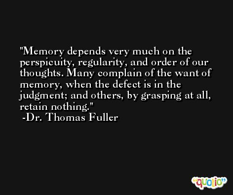 Memory depends very much on the perspicuity, regularity, and order of our thoughts. Many complain of the want of memory, when the defect is in the judgment; and others, by grasping at all, retain nothing. -Dr. Thomas Fuller