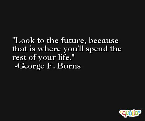 Look to the future, because that is where you'll spend the rest of your life. -George F. Burns