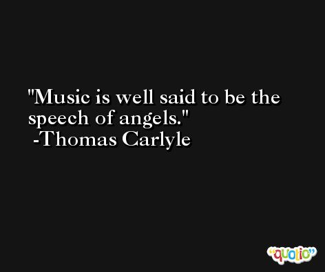 Music is well said to be the speech of angels. -Thomas Carlyle